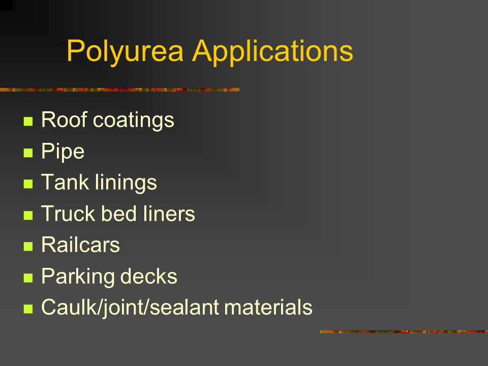 Polyurea Applications Roof coatings Pipe Tank linings Truck bed liners Railcars Parking decks Caulk/joint/sealant materials