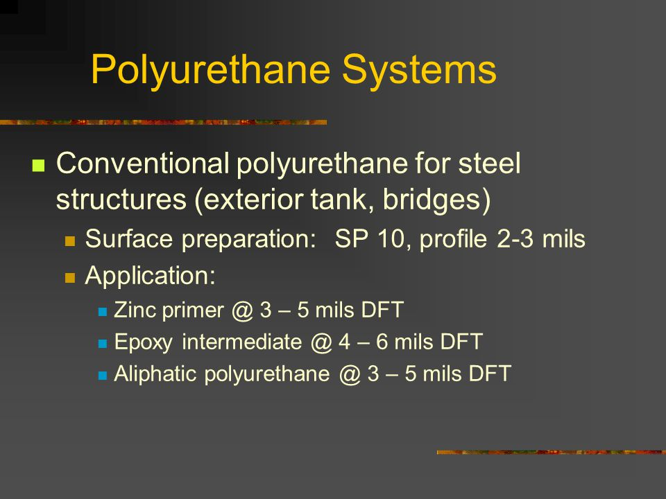 Polyurethane Systems Conventional polyurethane for steel structures (exterior tank, bridges) Surface preparation: SP 10, profile 2-3 mils Application: