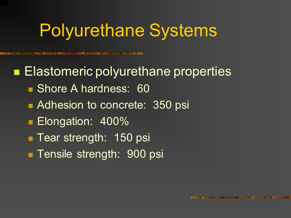 Polyurethane Systems Elastomeric polyurethane properties Shore A hardness: 60 Adhesion to concrete: 350 psi Elongation: 400% Tear strength: 150 psi Tensile strength: 900 psi