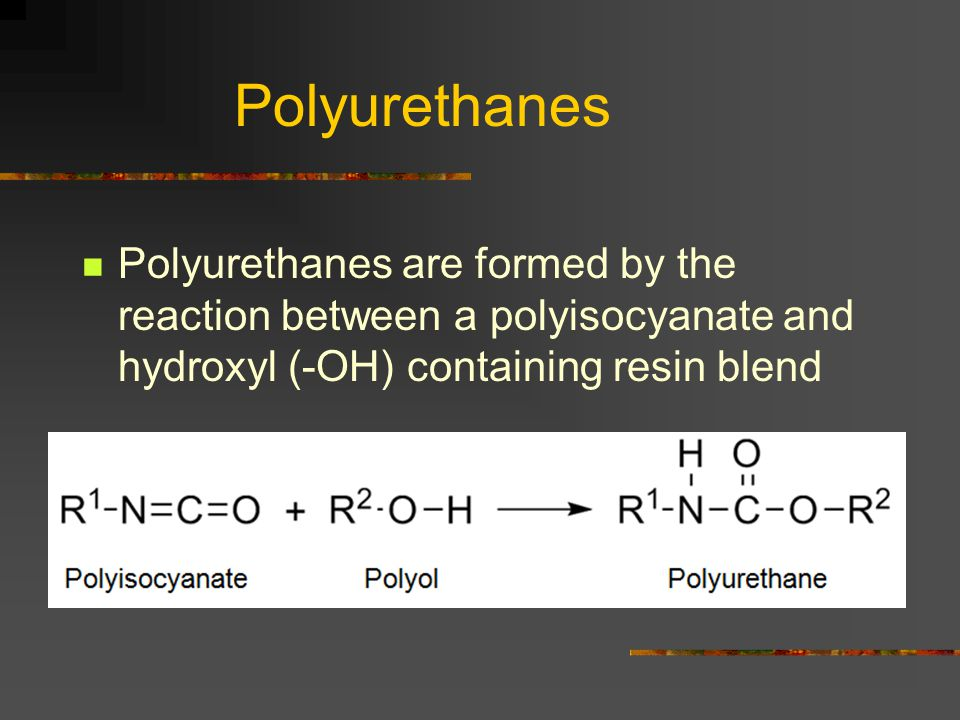 Polyurethanes Polyurethanes are formed by the reaction between a polyisocyanate and hydroxyl (-OH) containing resin blend