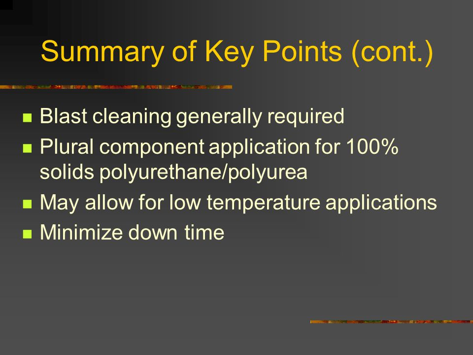 Summary of Key Points (cont.) Blast cleaning generally required Plural component application for 100% solids polyurethane/polyurea May allow for low t