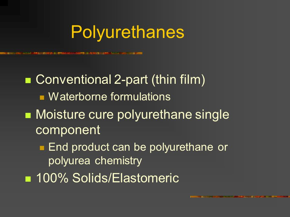Polyurethanes Conventional 2-part (thin film) Waterborne formulations Moisture cure polyurethane single component End product can be polyurethane or p