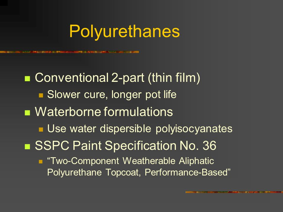 Polyurethanes Conventional 2-part (thin film) Slower cure, longer pot life Waterborne formulations Use water dispersible polyisocyanates SSPC Paint Sp
