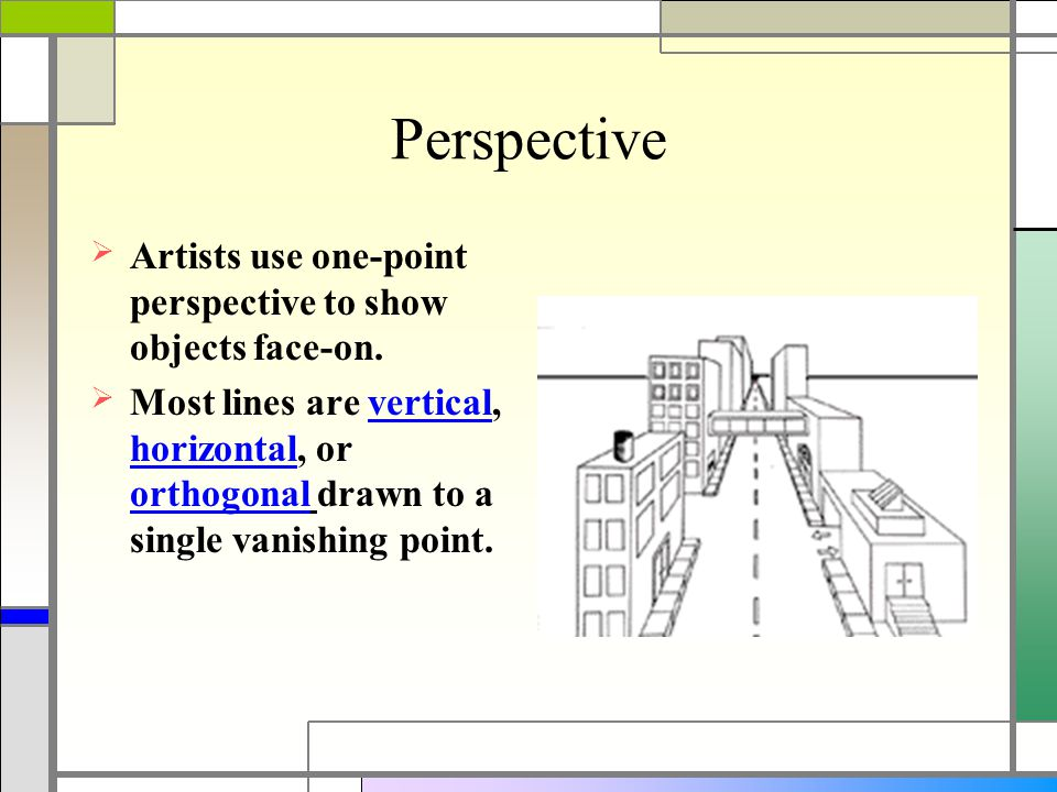 Perspective  Artists use one-point perspective to show objects face-on.