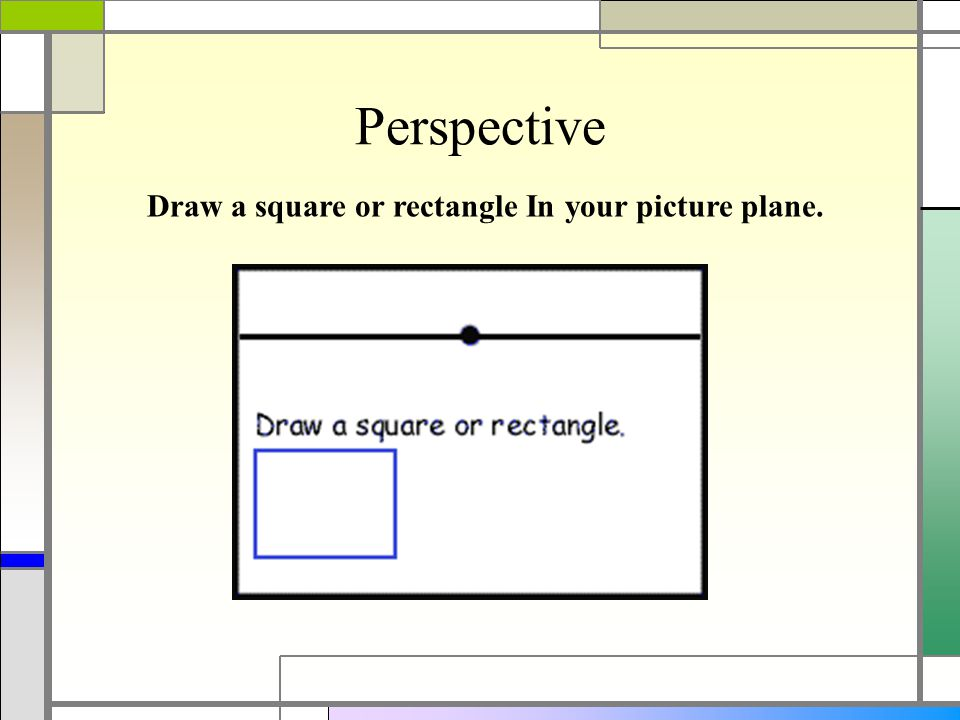 Perspective Draw a square or rectangle In your picture plane.