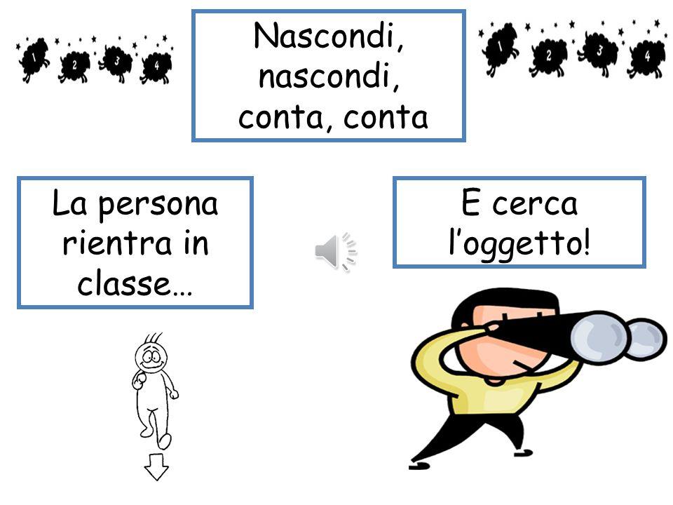 Nascondi, nascondi, conta, conta Una persona esce dalla classe Una persona nasconde l'oggetto