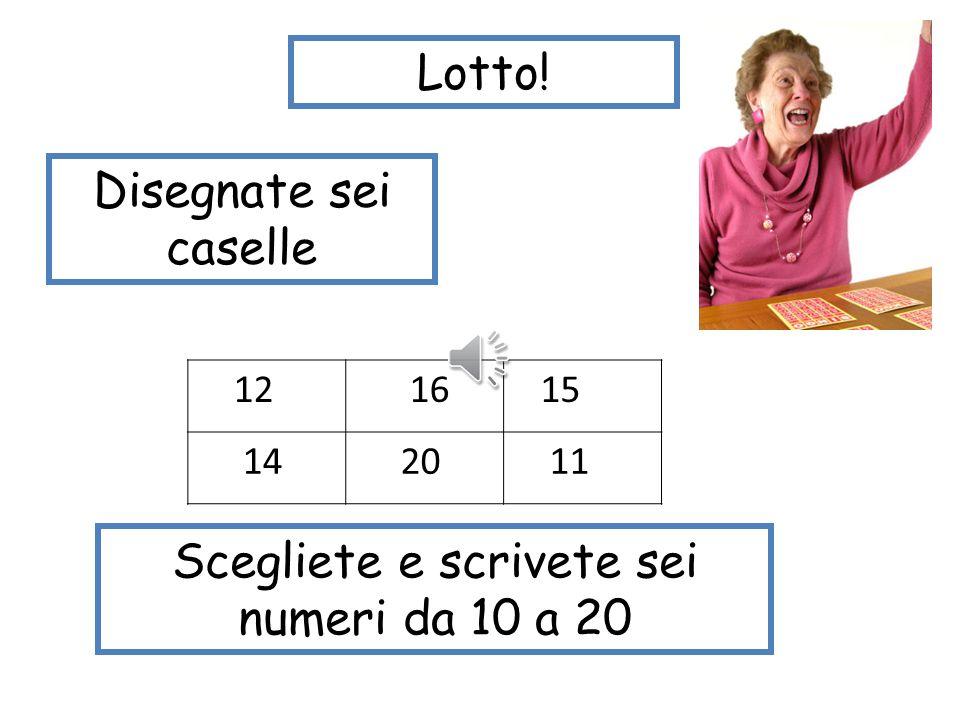 Lotto! Disegnate sei caselle 12 6 5 4 20 1 Scegliete e scrivete sei numeri da 1 a 20.