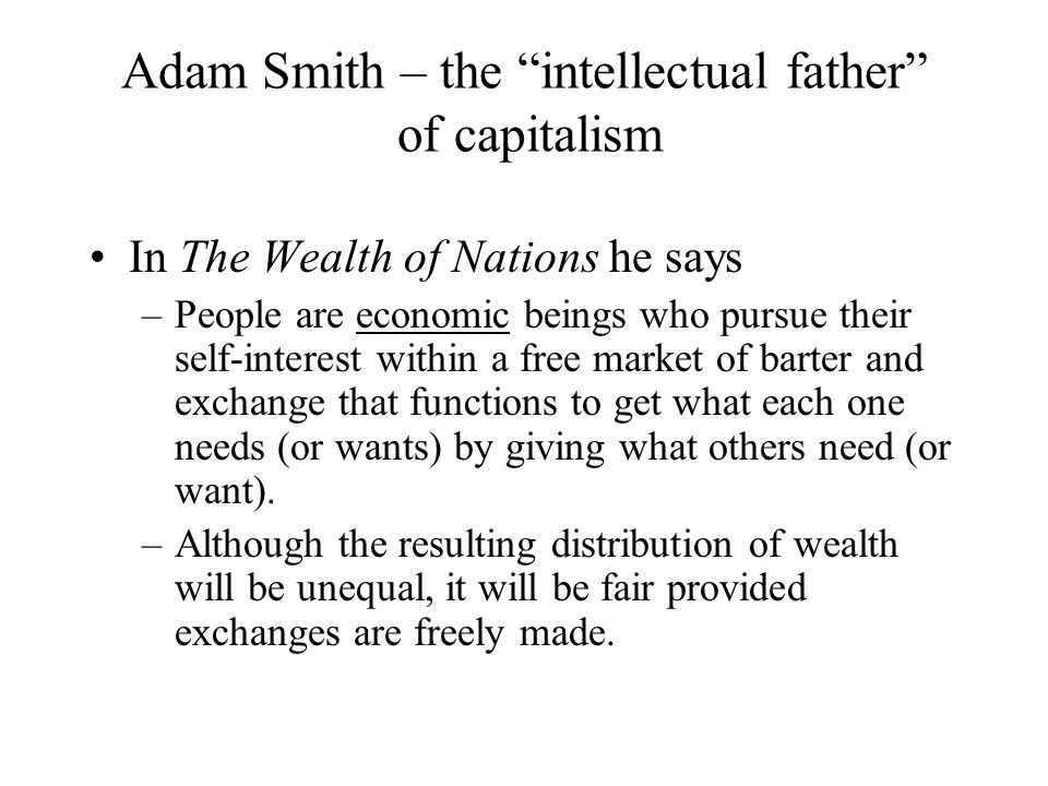 "Adam Smith – the ""intellectual father"" of capitalism In The Wealth of Nations he says –People are economic beings who pursue their self-interest withi"