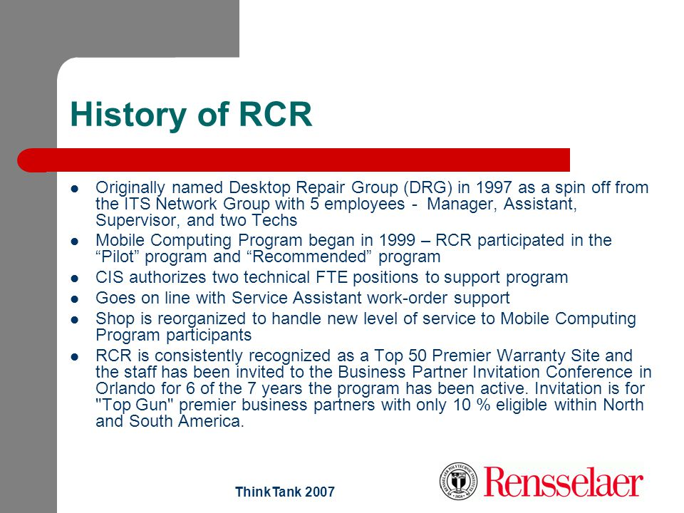 ThinkTank 2007 History of RCR Originally named Desktop Repair Group (DRG) in 1997 as a spin off from the ITS Network Group with 5 employees - Manager,