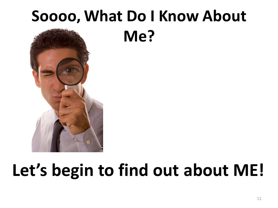 Soooo, What Do I Know About Me? Let's begin to find out about ME! 11