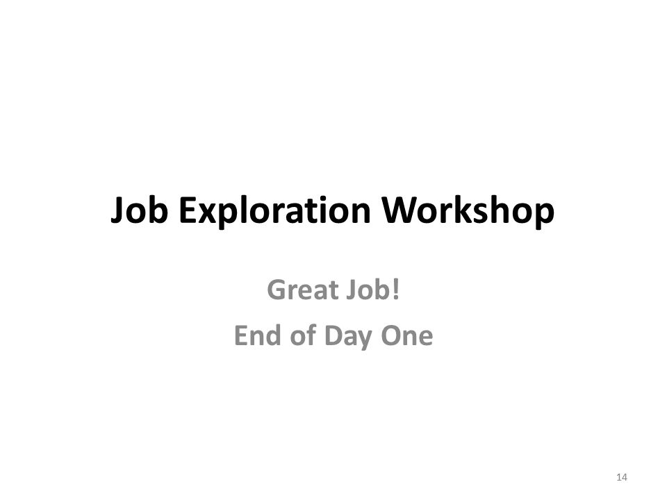 14 Job Exploration Workshop Great Job! End of Day One 14