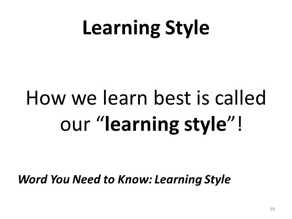 19 Learning Style How we learn best is called our learning style .
