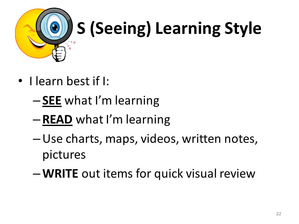 22 S (Seeing) Learning Style I learn best if I: – SEE what I'm learning – READ what I'm learning – Use charts, maps, videos, written notes, pictures – WRITE out items for quick visual review 22