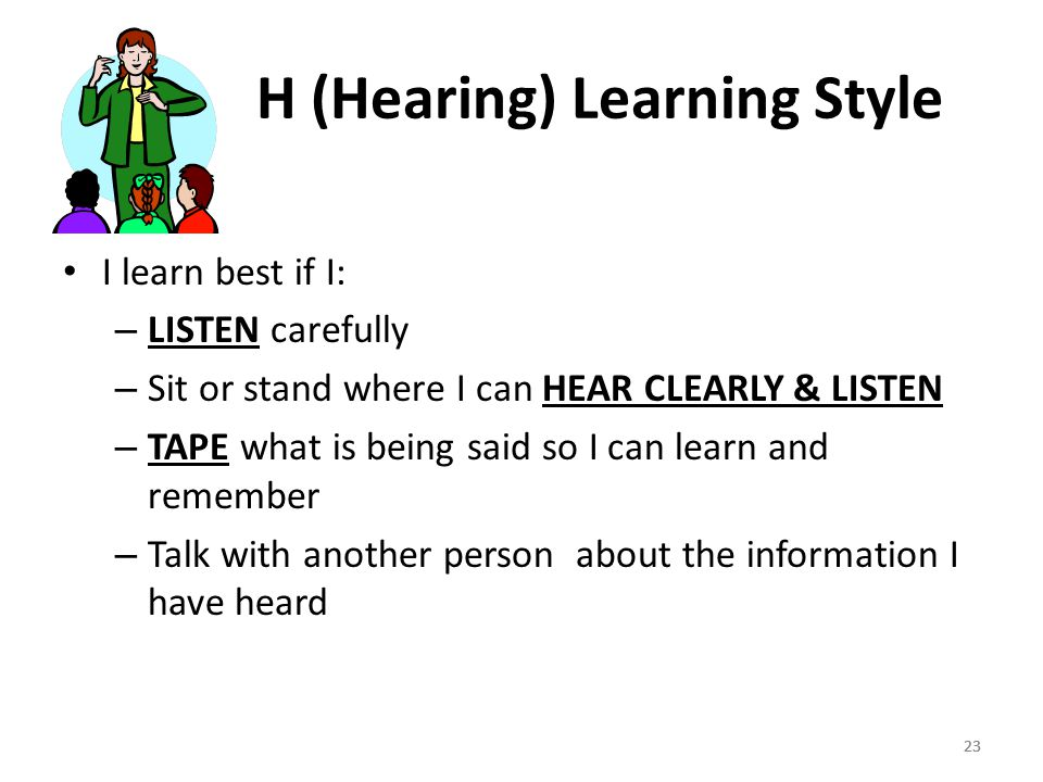 23 H (Hearing) Learning Style I learn best if I: – LISTEN carefully – Sit or stand where I can HEAR CLEARLY & LISTEN – TAPE what is being said so I can learn and remember – Talk with another person about the information I have heard 23
