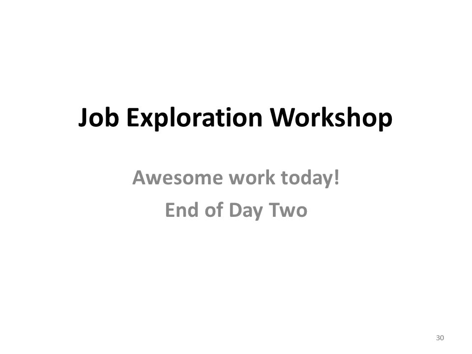30 Job Exploration Workshop Awesome work today! End of Day Two 30