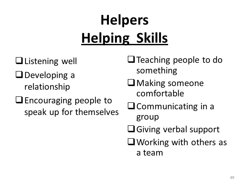 49 Helpers Helping Skills  Listening well  Developing a relationship  Encouraging people to speak up for themselves  Teaching people to do something  Making someone comfortable  Communicating in a group  Giving verbal support  Working with others as a team