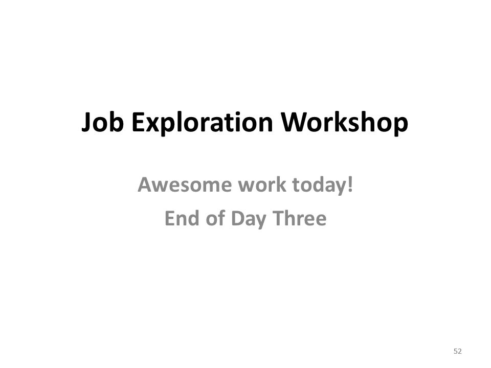 52 Job Exploration Workshop Awesome work today! End of Day Three 52
