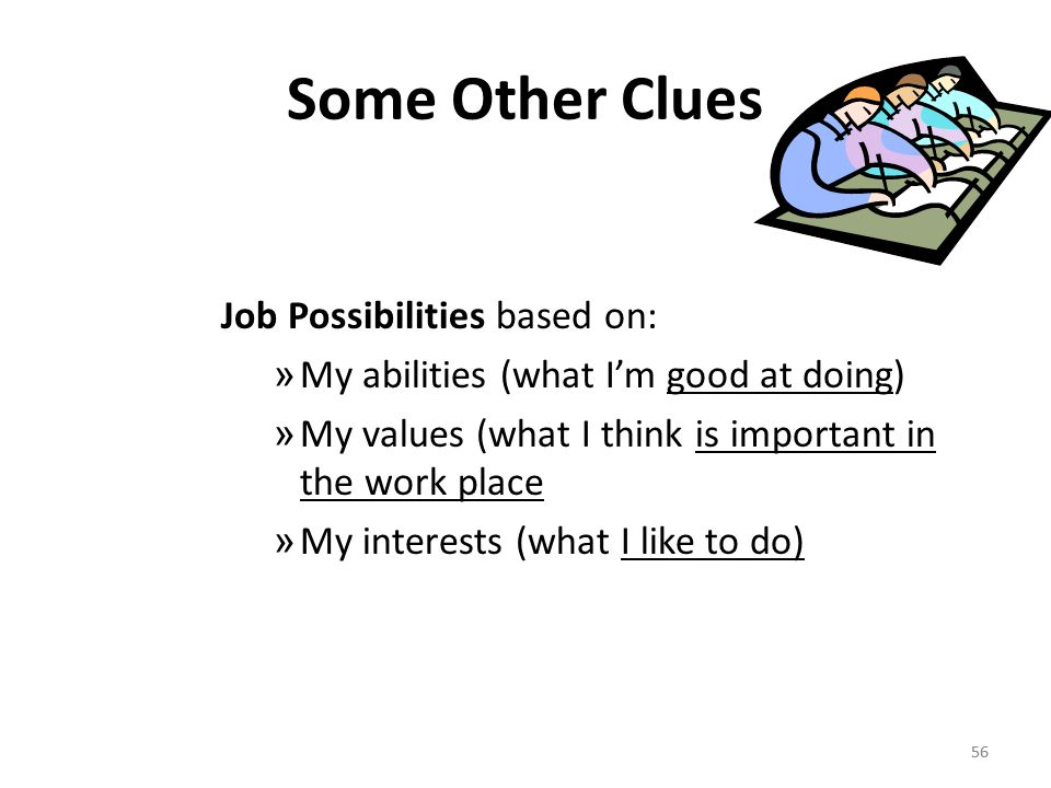 56 Some Other Clues Job Possibilities based on: » My abilities (what I'm good at doing) » My values (what I think is important in the work place » My interests (what I like to do) 56