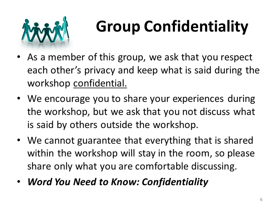 66 Group Confidentiality As a member of this group, we ask that you respect each other's privacy and keep what is said during the workshop confidential.