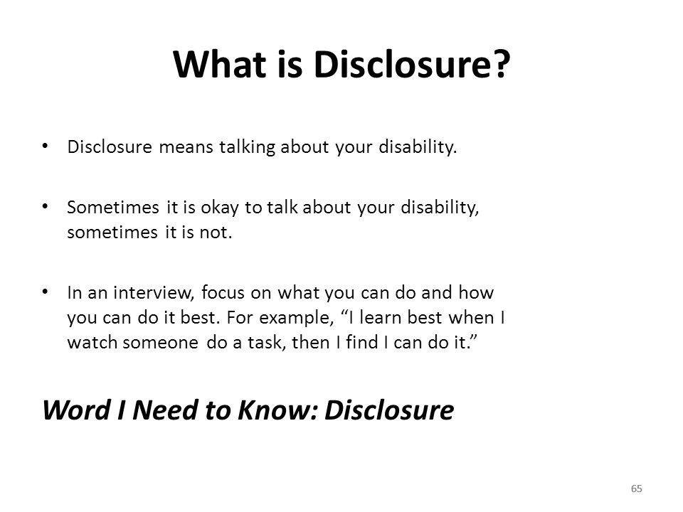 65 What is Disclosure. 65 Disclosure means talking about your disability.