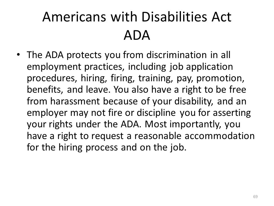 Americans with Disabilities Act ADA The ADA protects you from discrimination in all employment practices, including job application procedures, hiring, firing, training, pay, promotion, benefits, and leave.