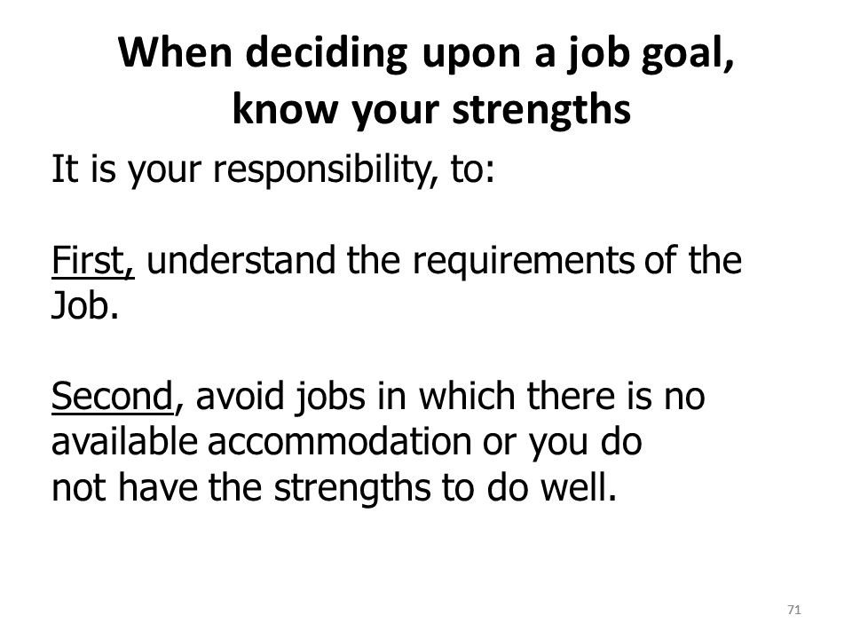 71 When deciding upon a job goal, know your strengths It is your responsibility, to: First, understand the requirements of the Job.