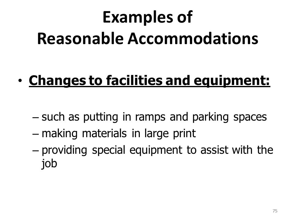 75 Examples of Reasonable Accommodations Changes to facilities and equipment: – such as putting in ramps and parking spaces – making materials in large print – providing special equipment to assist with the job 75