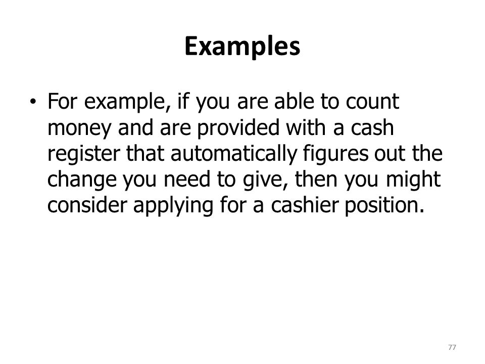 77 Examples For example, if you are able to count money and are provided with a cash register that automatically figures out the change you need to give, then you might consider applying for a cashier position.