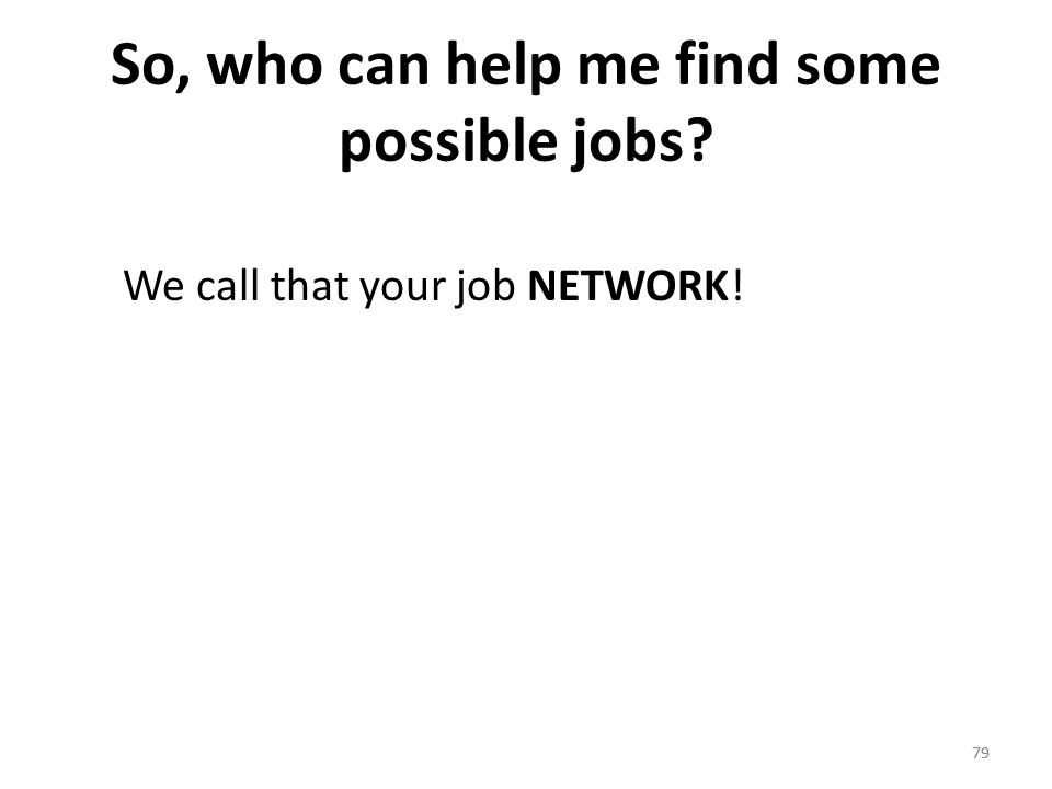 79 So, who can help me find some possible jobs? We call that your job NETWORK! 79