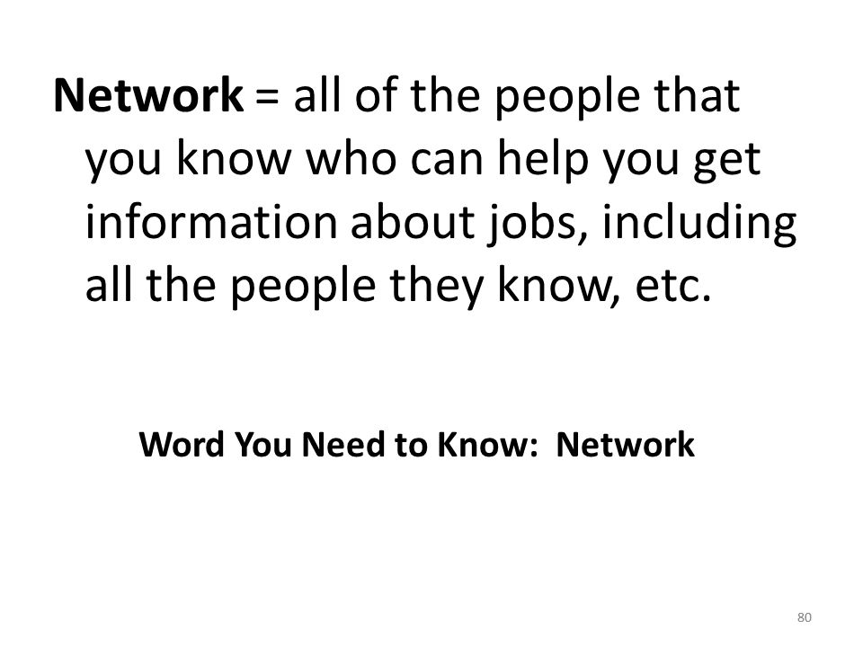 80 Network = all of the people that you know who can help you get information about jobs, including all the people they know, etc.