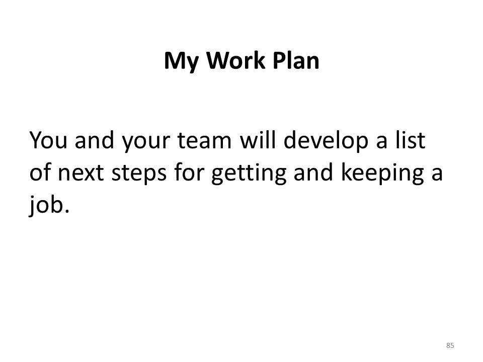 85 My Work Plan You and your team will develop a list of next steps for getting and keeping a job.