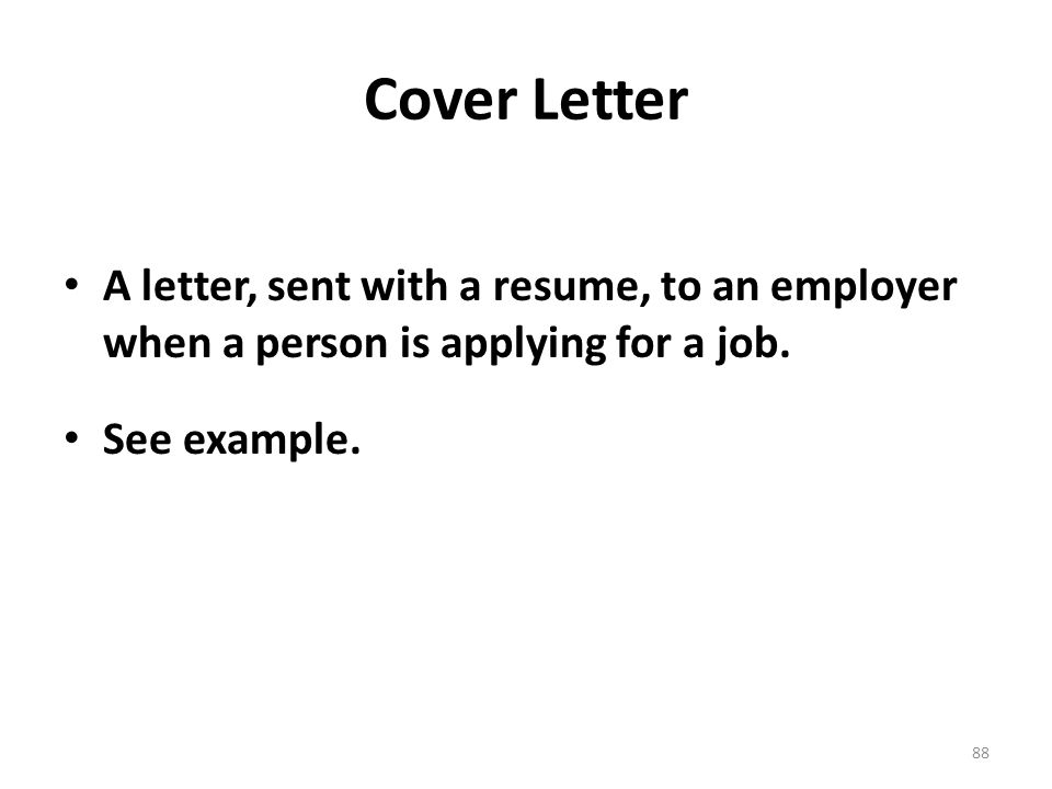 Cover Letter A letter, sent with a resume, to an employer when a person is applying for a job.