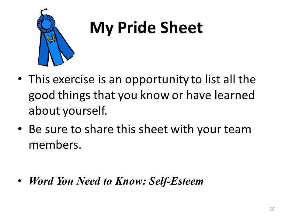 My Pride Sheet This exercise is an opportunity to list all the good things that you know or have learned about yourself.