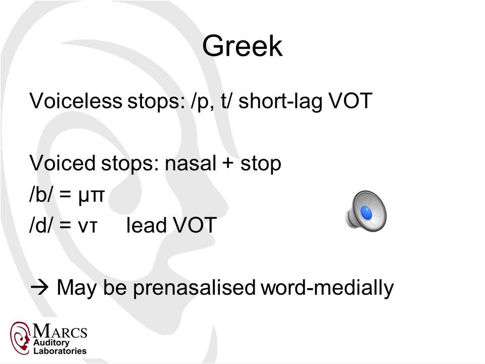 Greek Voiceless stops: /p, t/ short-lag VOT Voiced stops: nasal + stop /b/ = μπ /d/ = ντlead VOT  May be prenasalised word-medially