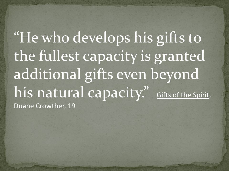 He who develops his gifts to the fullest capacity is granted additional gifts even beyond his natural capacity. Gifts of the Spirit, Duane Crowther, 19