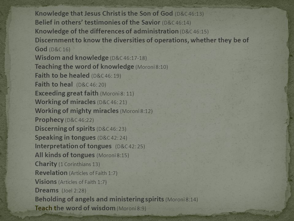 Knowledge that Jesus Christ is the Son of God (D&C 46:13) Belief in others' testimonies of the Savior (D&C 46:14) Knowledge of the differences of administration (D&C 46:15) Discernment to know the diversities of operations, whether they be of God (D&C 16) Wisdom and knowledge (D&C 46:17-18) Teaching the word of knowledge (Moroni 8:10) Faith to be healed (D&C 46: 19) Faith to heal (D&C 46: 20) Exceeding great faith (Moroni 8: 11) Working of miracles (D&C 46: 21) Working of mighty miracles (Moroni 8:12) Prophecy (D&C 46:22) Discerning of spirits (D&C 46: 23) Speaking in tongues (D&C 42: 24) Interpretation of tongues (D&C 42: 25) All kinds of tongues (Moroni 8:15) Charity (1 Corinthians 13) Revelation (Articles of Faith 1:7) Visions (Articles of Faith 1:7) Dreams (Joel 2:28) Beholding of angels and ministering spirits (Moroni 8:14) Teach the word of wisdom (Moroni 8:9)