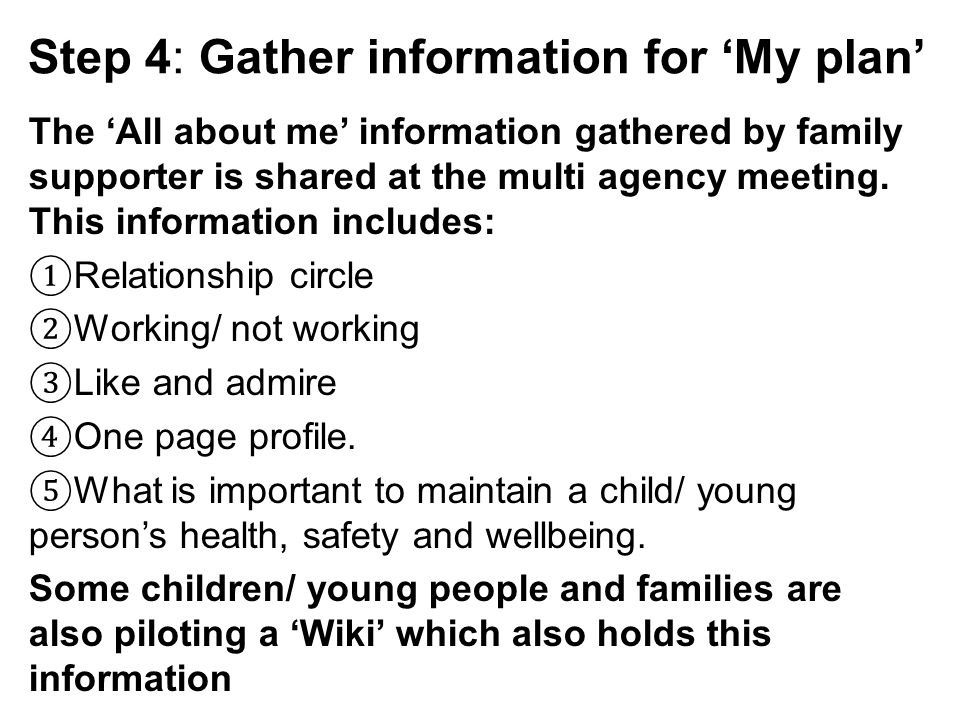 Step 4: Gather information for 'My plan' The 'All about me' information gathered by family supporter is shared at the multi agency meeting.