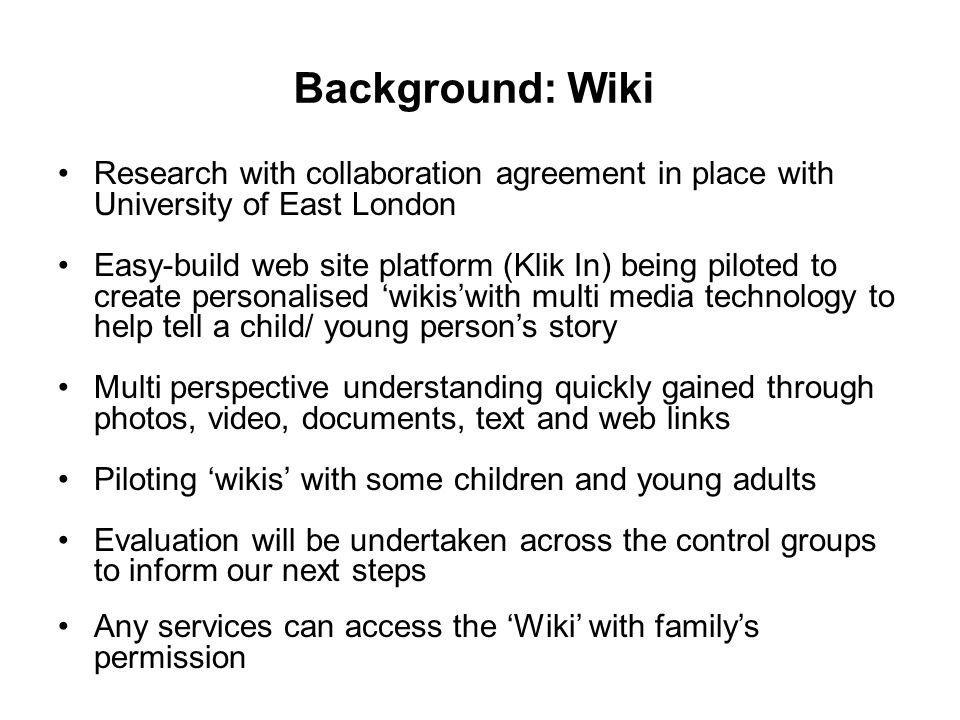 Background: Wiki Research with collaboration agreement in place with University of East London Easy-build web site platform (Klik In) being piloted to create personalised 'wikis'with multi media technology to help tell a child/ young person's story Multi perspective understanding quickly gained through photos, video, documents, text and web links Piloting 'wikis' with some children and young adults Evaluation will be undertaken across the control groups to inform our next steps Any services can access the 'Wiki' with family's permission