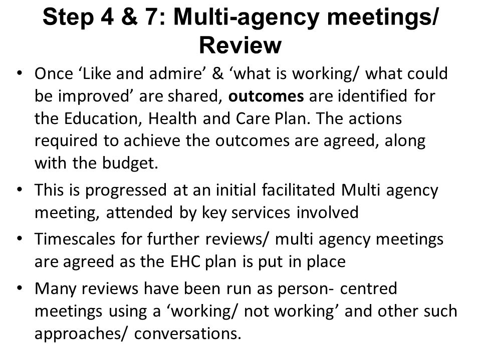Step 4 & 7: Multi-agency meetings/ Review Once 'Like and admire' & 'what is working/ what could be improved' are shared, outcomes are identified for the Education, Health and Care Plan.