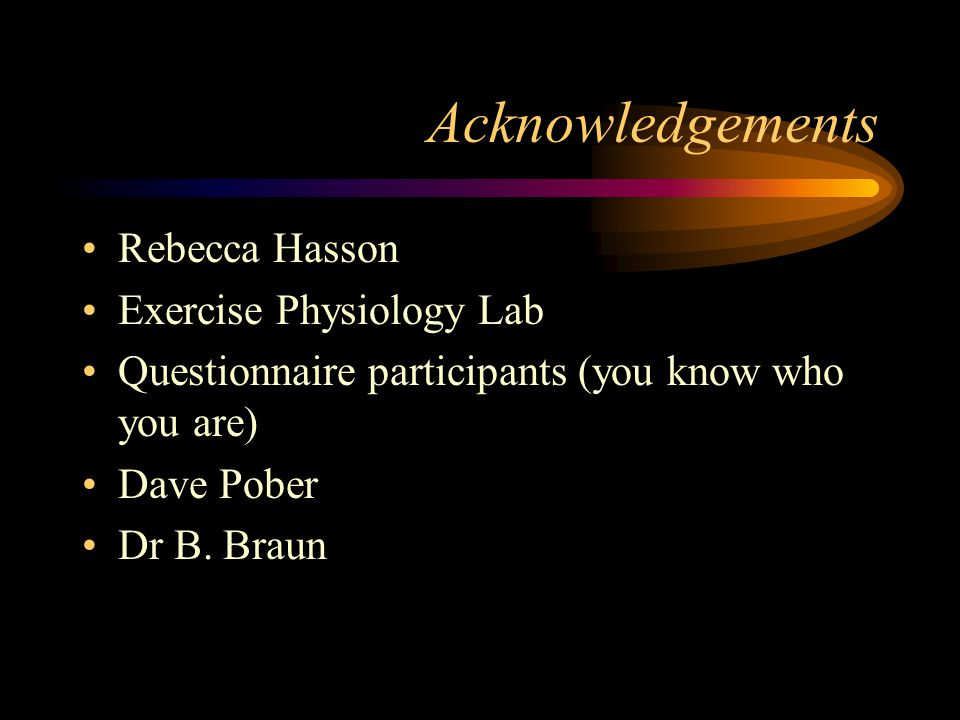 Acknowledgements Rebecca Hasson Exercise Physiology Lab Questionnaire participants (you know who you are) Dave Pober Dr B. Braun