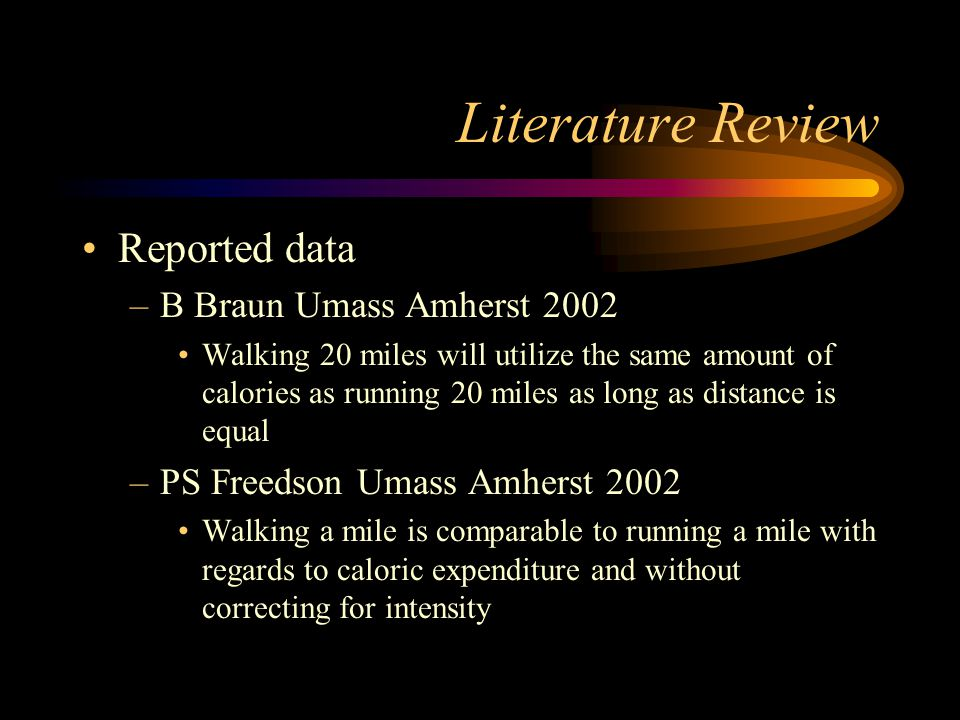 Literature Review Reported data –B Braun Umass Amherst 2002 Walking 20 miles will utilize the same amount of calories as running 20 miles as long as d