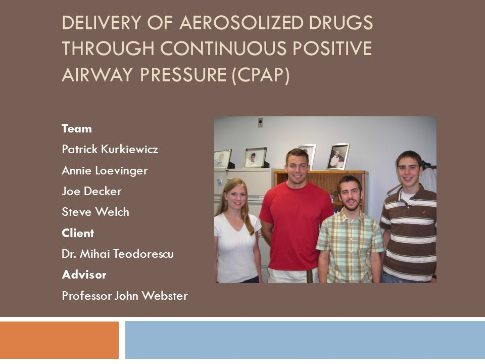 DELIVERY OF AEROSOLIZED DRUGS THROUGH CONTINUOUS POSITIVE AIRWAY PRESSURE (CPAP) Team Patrick Kurkiewicz Annie Loevinger Joe Decker Steve Welch Client Dr.