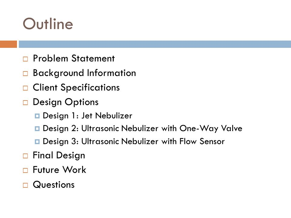 Outline  Problem Statement  Background Information  Client Specifications  Design Options  Design 1: Jet Nebulizer  Design 2: Ultrasonic Nebulizer with One-Way Valve  Design 3: Ultrasonic Nebulizer with Flow Sensor  Final Design  Future Work  Questions