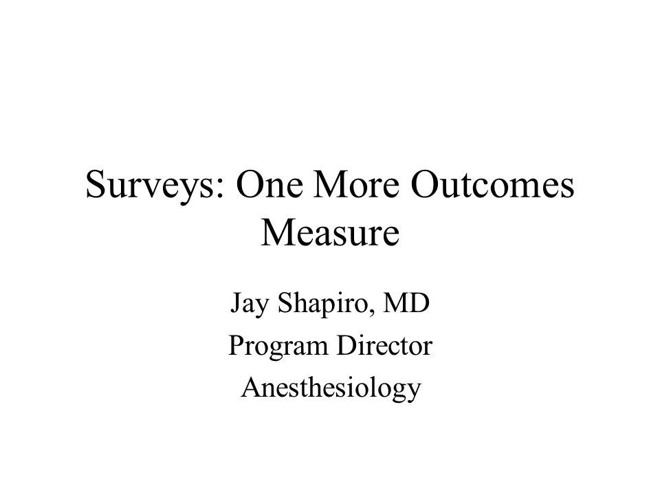Surveys: One More Outcomes Measure Jay Shapiro, MD Program Director Anesthesiology