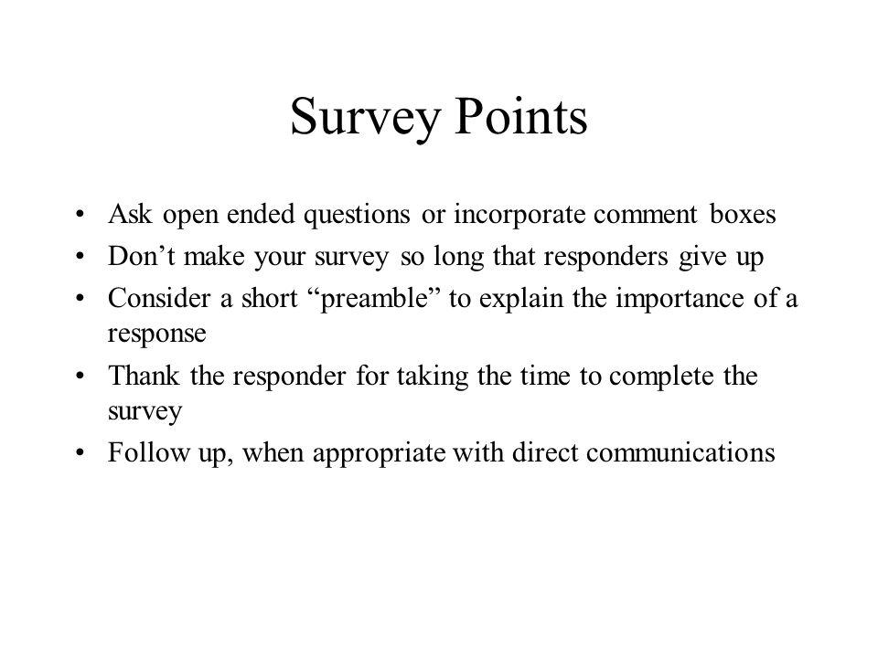 "Survey Points Ask open ended questions or incorporate comment boxes Don't make your survey so long that responders give up Consider a short ""preamble"""