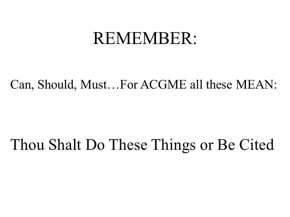 REMEMBER: Can, Should, Must…For ACGME all these MEAN: Thou Shalt Do These Things or Be Cited