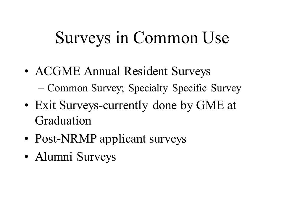 Surveys in Common Use ACGME Annual Resident Surveys –Common Survey; Specialty Specific Survey Exit Surveys-currently done by GME at Graduation Post-NRMP applicant surveys Alumni Surveys