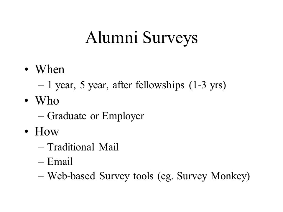 When –1 year, 5 year, after fellowships (1-3 yrs) Who –Graduate or Employer How –Traditional Mail –Email –Web-based Survey tools (eg. Survey Monkey)