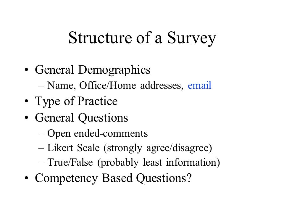 Structure of a Survey General Demographics –Name, Office/Home addresses, email Type of Practice General Questions –Open ended-comments –Likert Scale (
