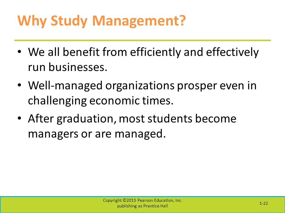 Why Study Management? We all benefit from efficiently and effectively run businesses. Well-managed organizations prosper even in challenging economic
